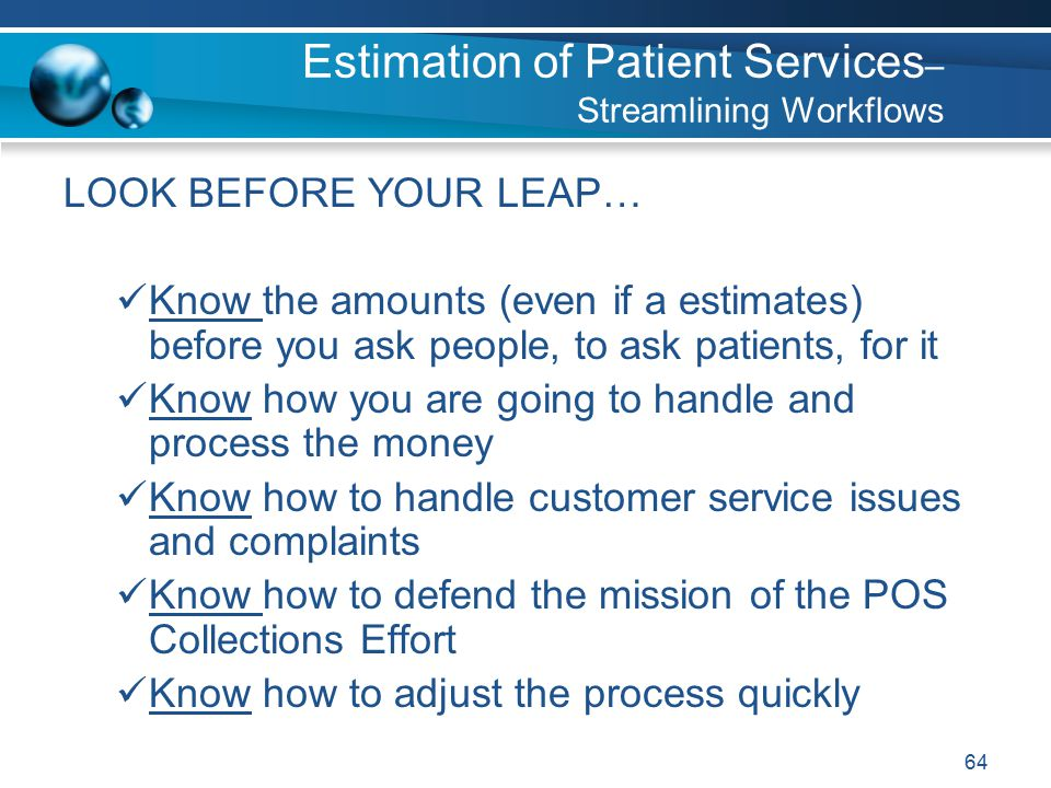 64 LOOK BEFORE YOUR LEAP… Know the amounts (even if a estimates) before you ask people, to ask patients, for it Know how you are going to handle and process the money Know how to handle customer service issues and complaints Know how to defend the mission of the POS Collections Effort Know how to adjust the process quickly Estimation of Patient Services – Streamlining Workflows