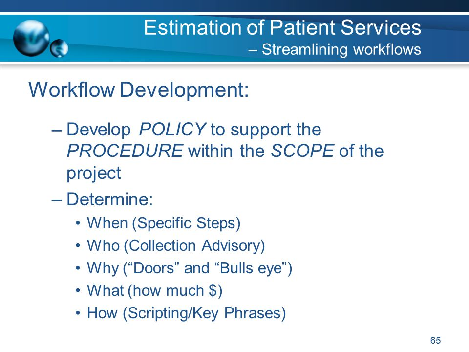 65 Workflow Development: –Develop POLICY to support the PROCEDURE within the SCOPE of the project –Determine: When (Specific Steps) Who (Collection Advisory) Why ( Doors and Bulls eye ) What (how much $) How (Scripting/Key Phrases) Estimation of Patient Services – Streamlining workflows
