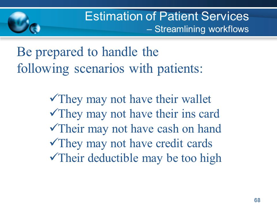 68 Be prepared to handle the following scenarios with patients: They may not have their wallet They may not have their ins card Their may not have cash on hand They may not have credit cards Their deductible may be too high Estimation of Patient Services – Streamlining workflows
