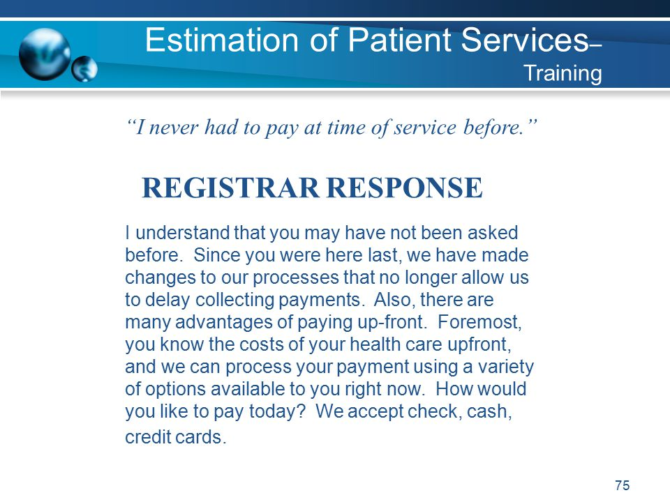 75 I never had to pay at time of service before. REGISTRAR RESPONSE I understand that you may have not been asked before.