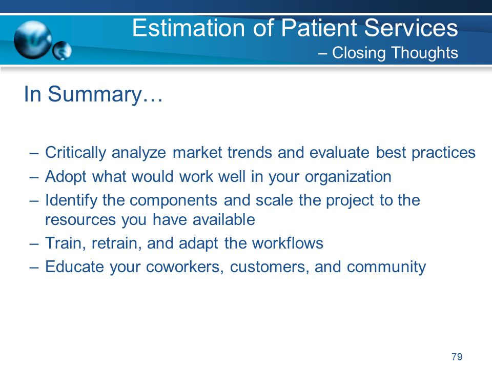 79 In Summary… –Critically analyze market trends and evaluate best practices –Adopt what would work well in your organization –Identify the components and scale the project to the resources you have available –Train, retrain, and adapt the workflows –Educate your coworkers, customers, and community Estimation of Patient Services – Closing Thoughts
