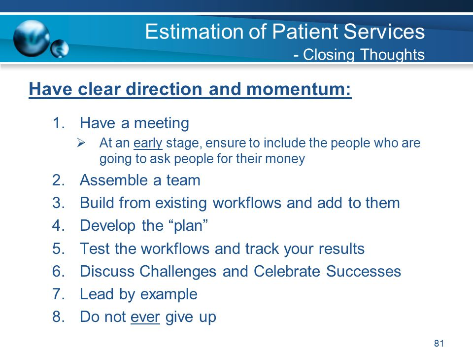 81 Have clear direction and momentum: 1.Have a meeting  At an early stage, ensure to include the people who are going to ask people for their money 2.Assemble a team 3.Build from existing workflows and add to them 4.Develop the plan 5.Test the workflows and track your results 6.Discuss Challenges and Celebrate Successes 7.Lead by example 8.Do not ever give up Estimation of Patient Services - Closing Thoughts