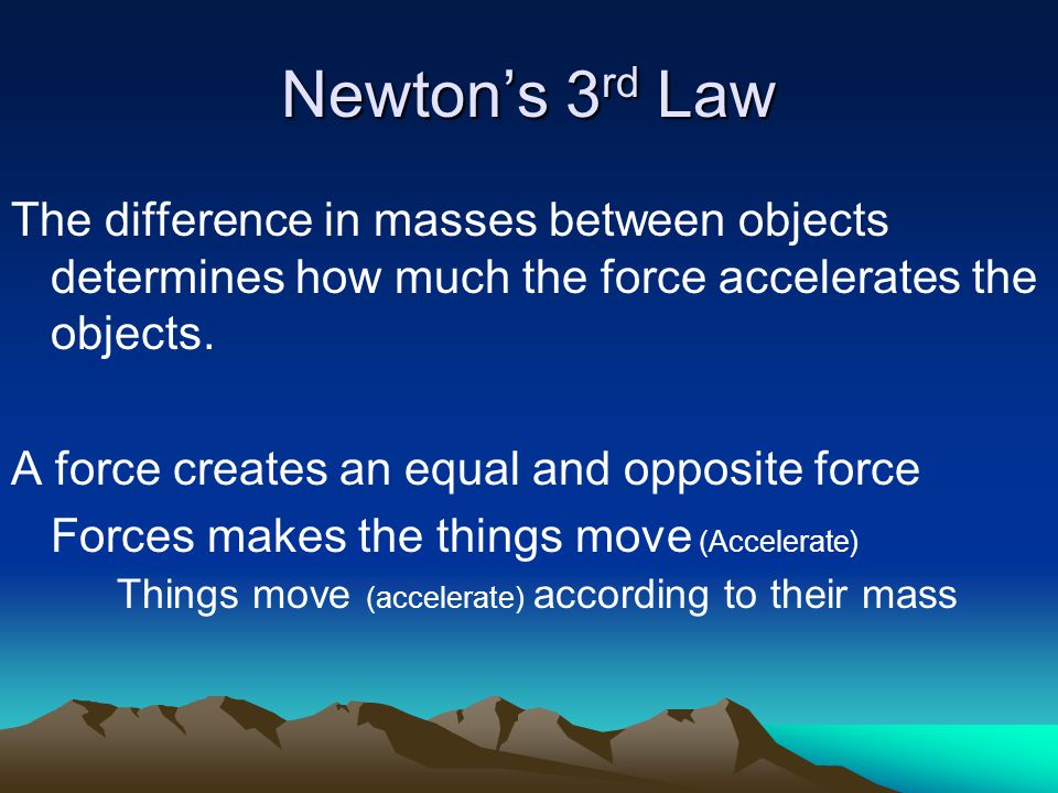 Newton's 3 rd Law The difference in masses between objects determines how much the force accelerates the objects.