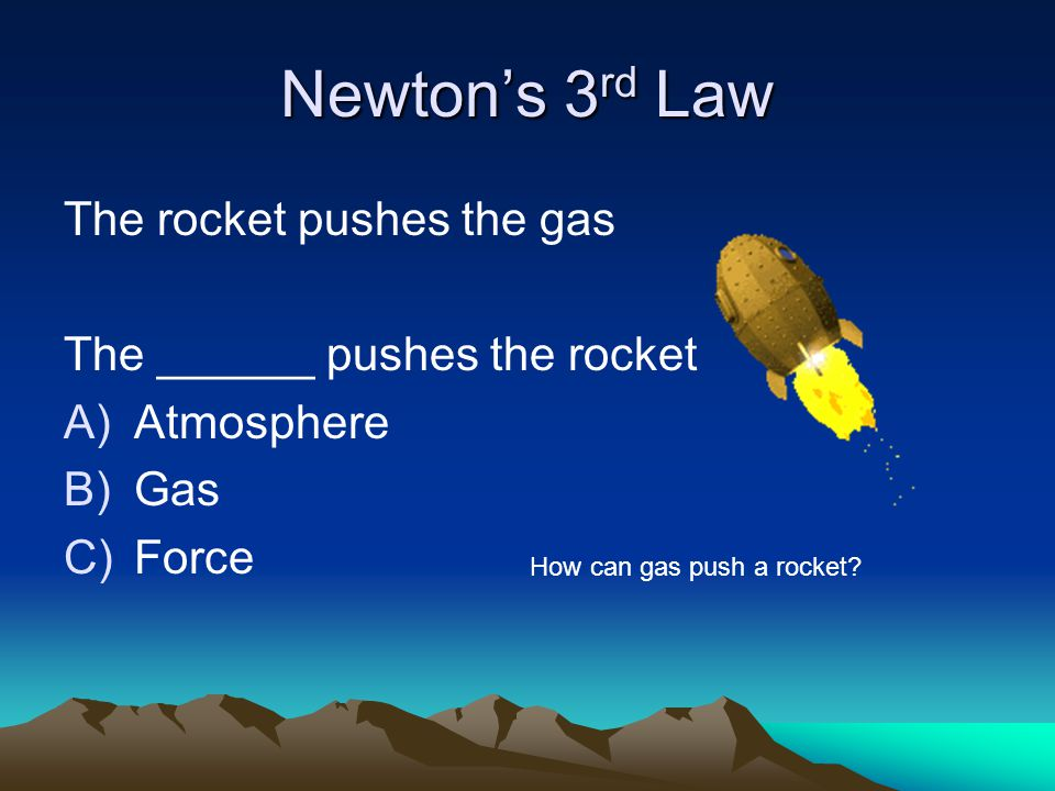 Newton's 3 rd Law The rocket pushes the gas The ______ pushes the rocket A)Atmosphere B)Gas C)Force How can gas push a rocket