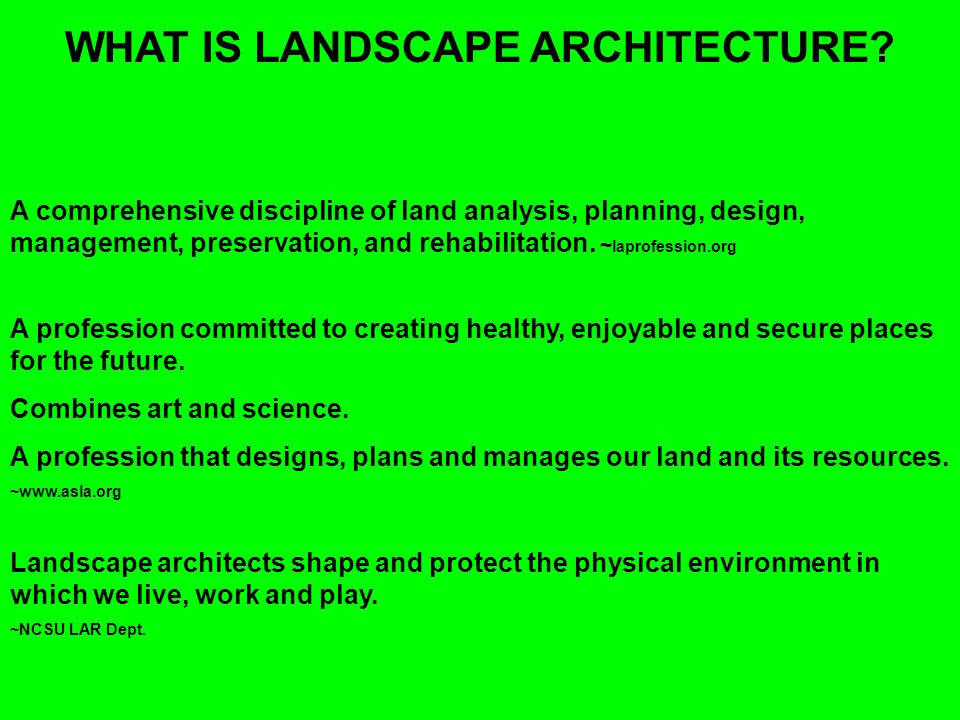 WHAT IS LANDSCAPE ARCHITECTURE? A comprehensive discipline of land analysis, planning, design, management, preservation, and rehabilitation. ~ laprofe