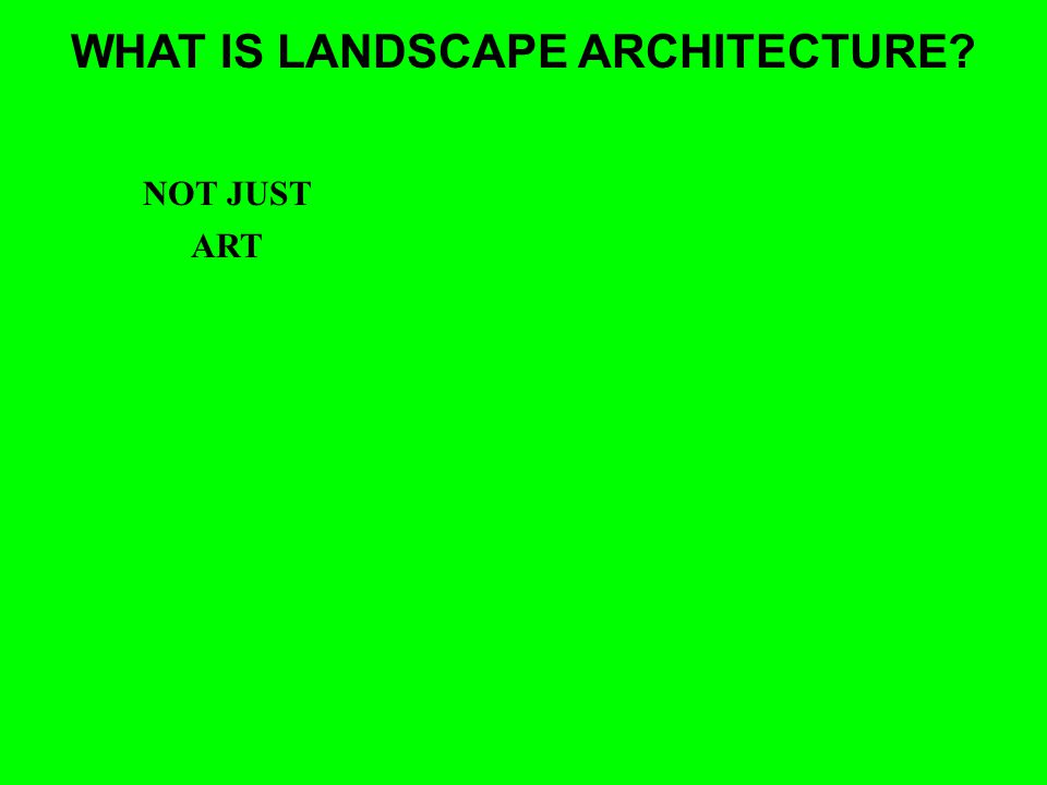 WHAT IS LANDSCAPE ARCHITECTURE? ART NOT JUST