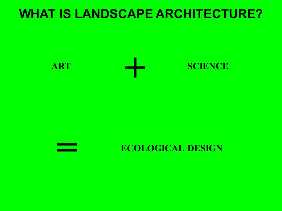 WHAT IS LANDSCAPE ARCHITECTURE ARTSCIENCE + = ECOLOGICAL DESIGN