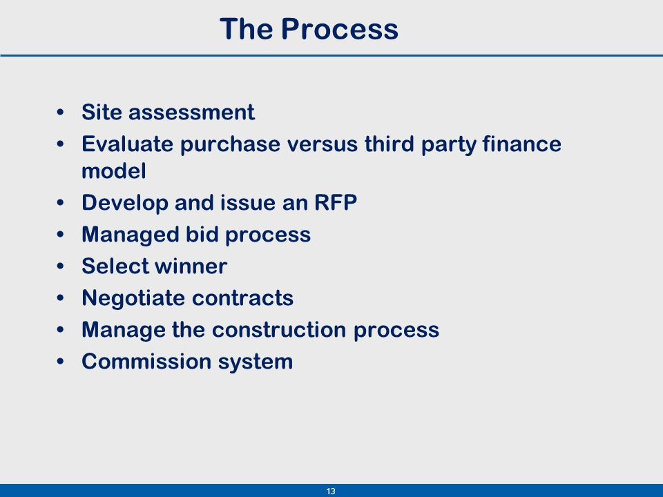 13 The Process Site assessment Evaluate purchase versus third party finance model Develop and issue an RFP Managed bid process Select winner Negotiate contracts Manage the construction process Commission system