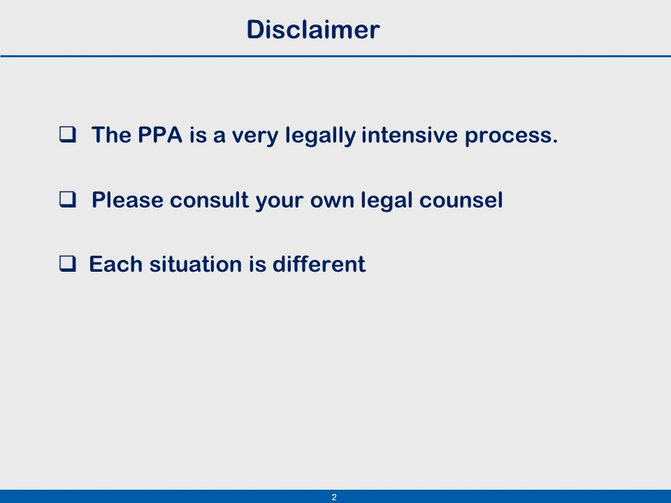 2 Disclaimer  The PPA is a very legally intensive process.