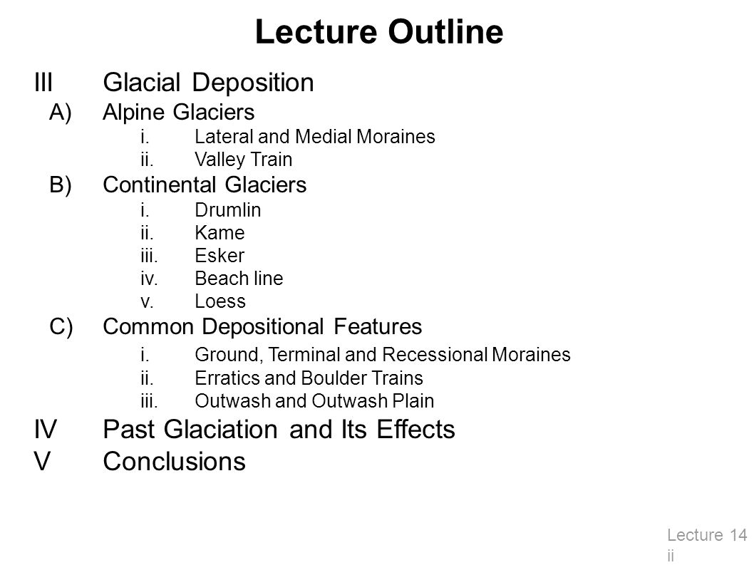 Lecture Outline IIIGlacial Deposition A)Alpine Glaciers i.Lateral and Medial Moraines ii.Valley Train B)Continental Glaciers i.Drumlin ii.Kame iii.Esker iv.Beach line v.Loess C)Common Depositional Features i.Ground, Terminal and Recessional Moraines ii.Erratics and Boulder Trains iii.Outwash and Outwash Plain IVPast Glaciation and Its Effects VConclusions Lecture 14 ii