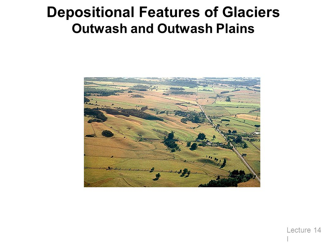Depositional Features of Glaciers Outwash and Outwash Plains Lecture 14 I