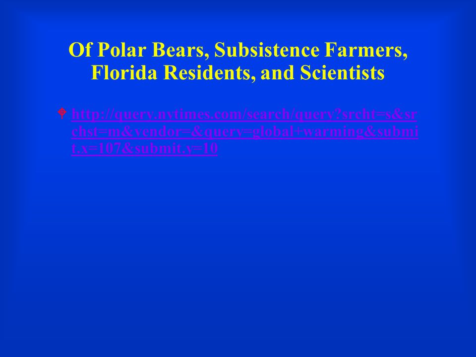 Of Polar Bears, Subsistence Farmers, Florida Residents, and Scientists  http://query.nytimes.com/search/query srcht=s&sr chst=m&vendor=&query=global+warming&submi t.x=107&submit.y=10 http://query.nytimes.com/search/query srcht=s&sr chst=m&vendor=&query=global+warming&submi t.x=107&submit.y=10