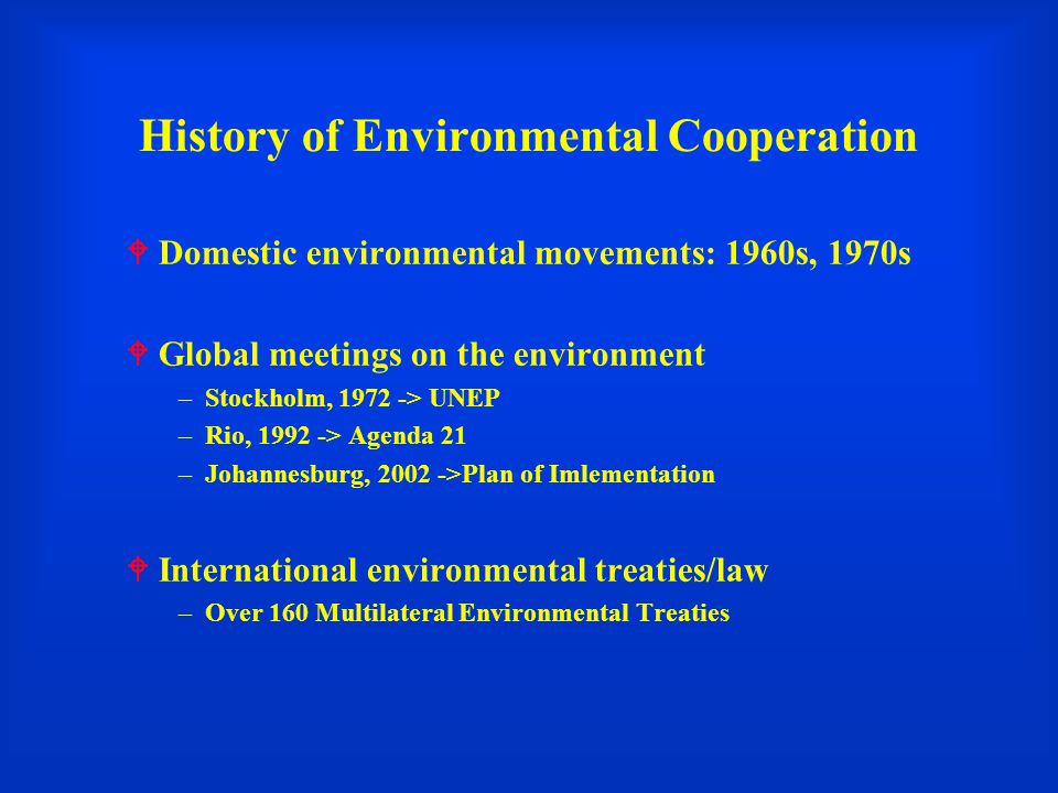 History of Environmental Cooperation  Domestic environmental movements: 1960s, 1970s  Global meetings on the environment –Stockholm, 1972 -> UNEP –Rio, 1992 -> Agenda 21 –Johannesburg, 2002 ->Plan of Imlementation  International environmental treaties/law –Over 160 Multilateral Environmental Treaties