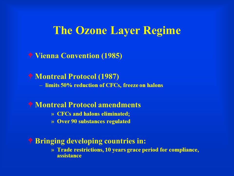 The Ozone Layer Regime  Vienna Convention (1985)  Montreal Protocol (1987) –limits 50% reduction of CFCs, freeze on halons  Montreal Protocol amendments »CFCs and halons eliminated; »Over 90 substances regulated  Bringing developing countries in: »Trade restrictions, 10 years grace period for compliance, assistance