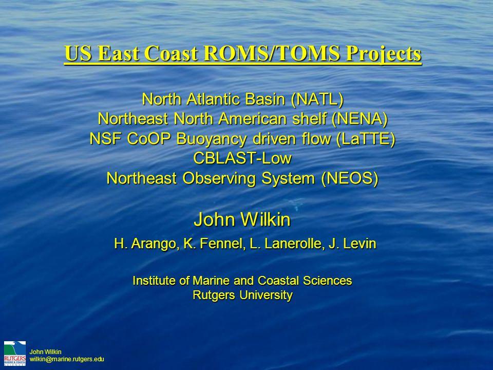 John Wilkin wilkin@marine.rutgers.edu US East Coast ROMS/TOMS Projects North Atlantic Basin (NATL) Northeast North American shelf (NENA) NSF CoOP Buoyancy driven flow (LaTTE) CBLAST-Low Northeast Observing System (NEOS) John Wilkin H.