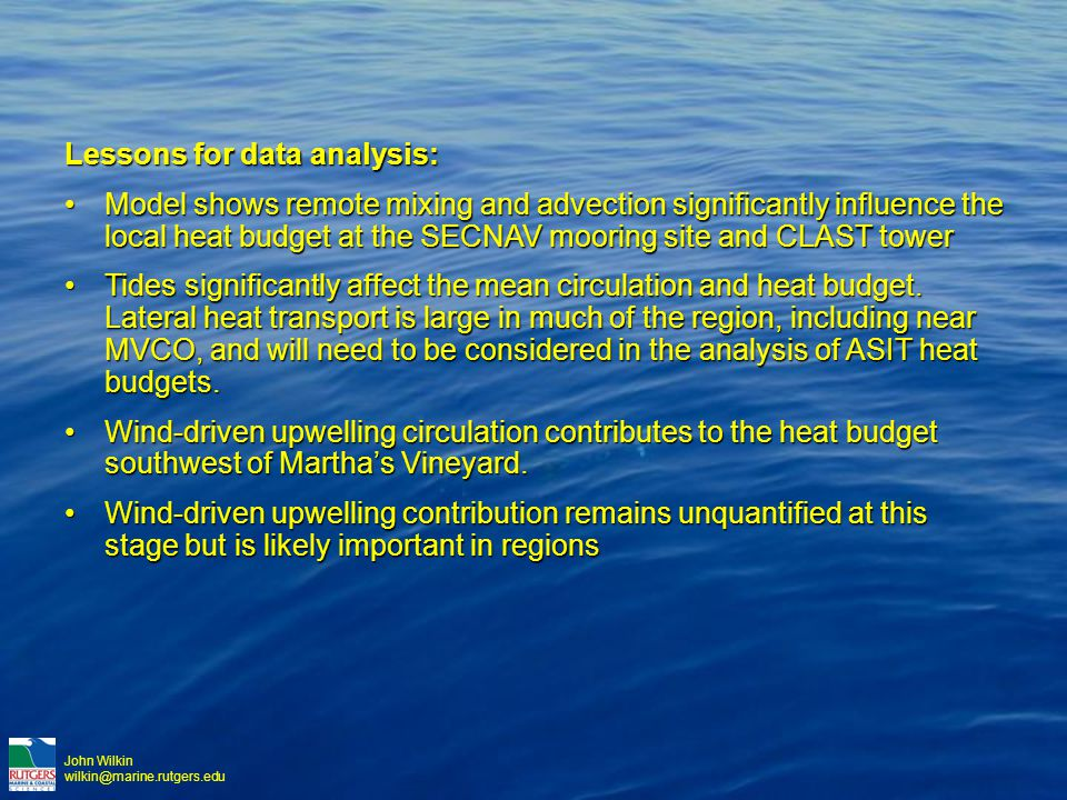John Wilkin wilkin@marine.rutgers.edu Lessons for data analysis: Model shows remote mixing and advection significantly influence the local heat budget at the SECNAV mooring site and CLAST towerModel shows remote mixing and advection significantly influence the local heat budget at the SECNAV mooring site and CLAST tower Tides significantly affect the mean circulation and heat budget.