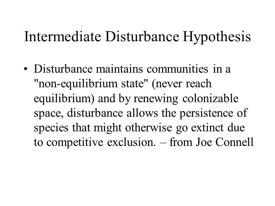 Intermediate Disturbance Hypothesis Disturbance maintains communities in a non-equilibrium state (never reach equilibrium) and by renewing colonizable space, disturbance allows the persistence of species that might otherwise go extinct due to competitive exclusion.