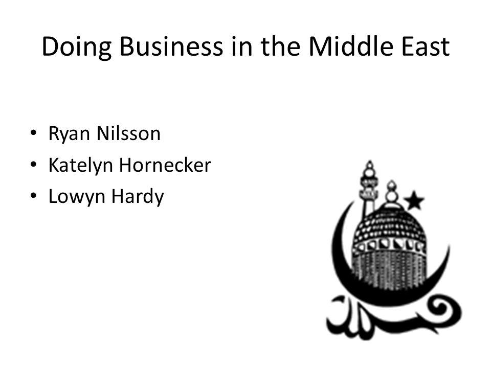 Doing Business in the Middle East Ryan Nilsson Katelyn Hornecker Lowyn Hardy