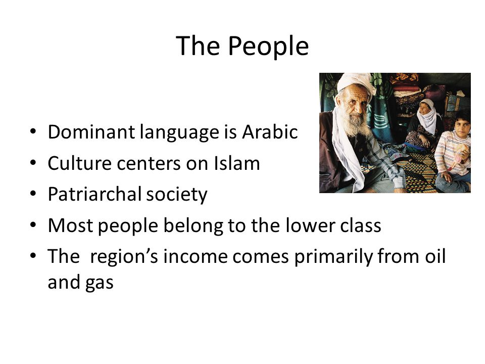 The People Dominant language is Arabic Culture centers on Islam Patriarchal society Most people belong to the lower class The region's income comes primarily from oil and gas