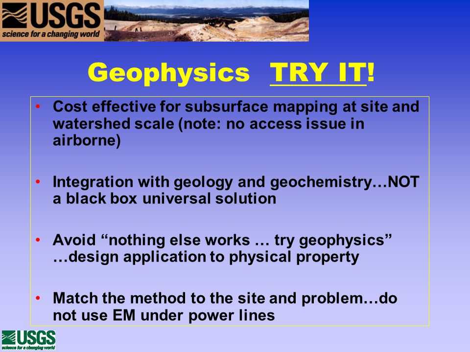 Geophysics TRY IT! Cost effective for subsurface mapping at site and watershed scale (note: no access issue in airborne) Integration with geology and