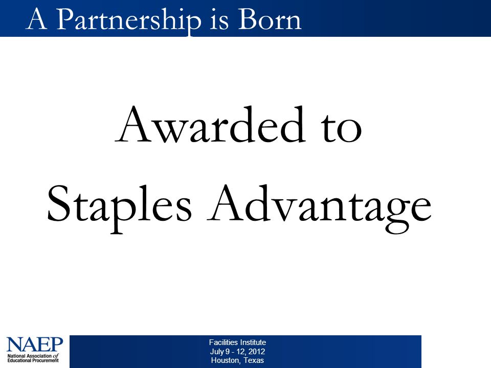 Facilities Institute July 9 - 12, 2012 Houston, Texas A Partnership is Born Awarded to Staples Advantage