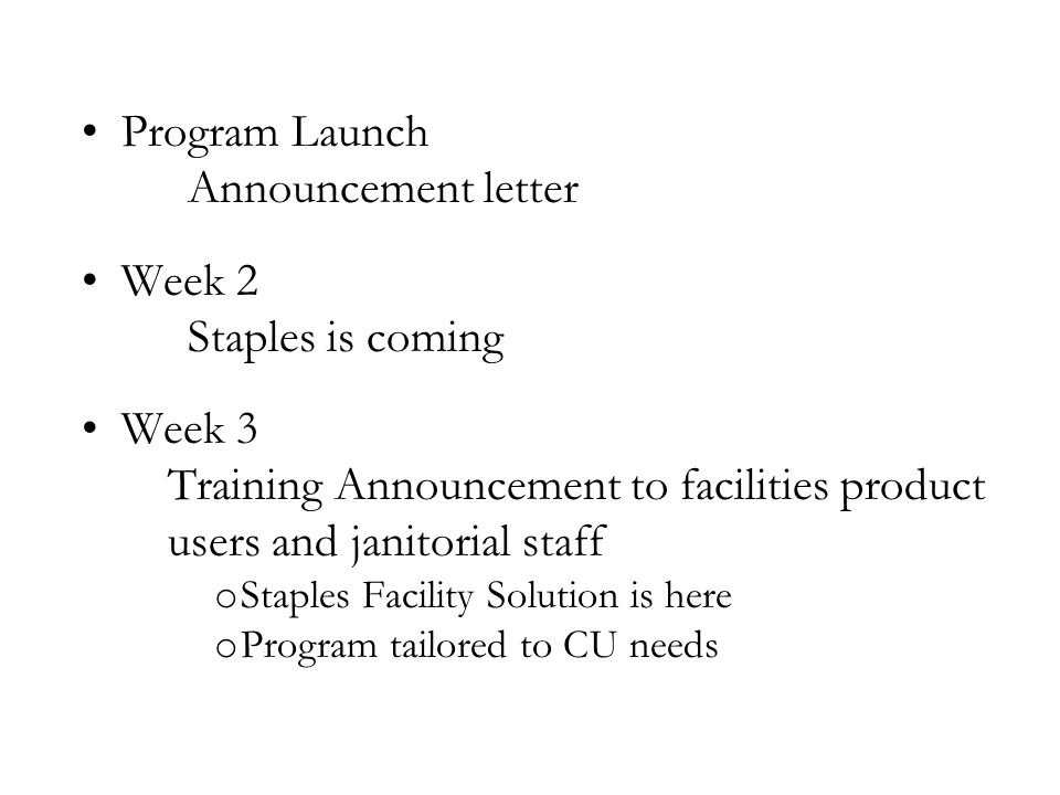 Program Launch Announcement letter Week 2 Staples is coming Week 3 Training Announcement to facilities product users and janitorial staff o Staples Fa