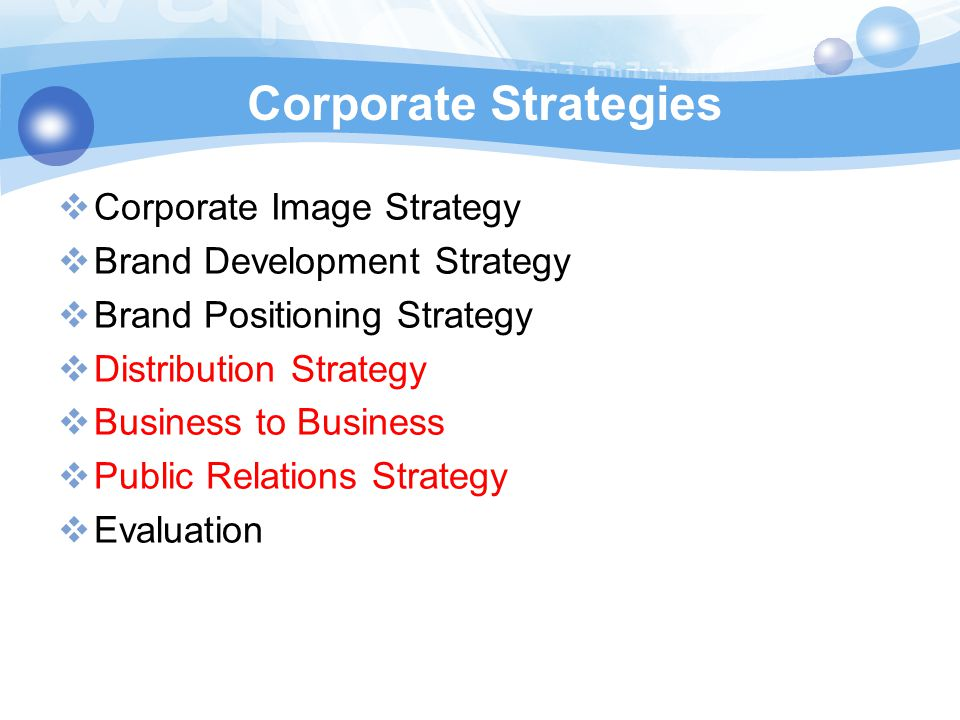  Corporate Image Strategy  Brand Development Strategy  Brand Positioning Strategy  Distribution Strategy  Business to Business  Public Relations