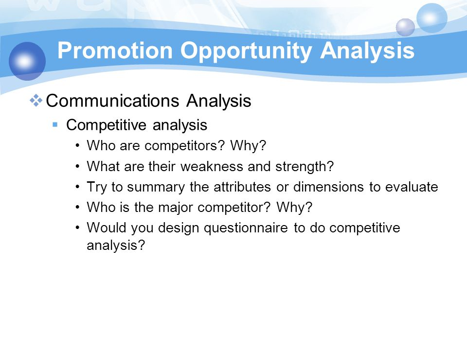 Promotion Opportunity Analysis  Communications Analysis  Competitive analysis Who are competitors? Why? What are their weakness and strength? Try to
