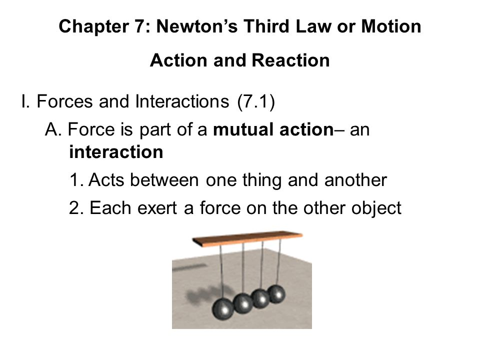 Chapter 7: Newton's Third Law or Motion Action and Reaction I. Forces and Interactions (7.1) A. Force is part of a mutual action– an interaction 1. Ac