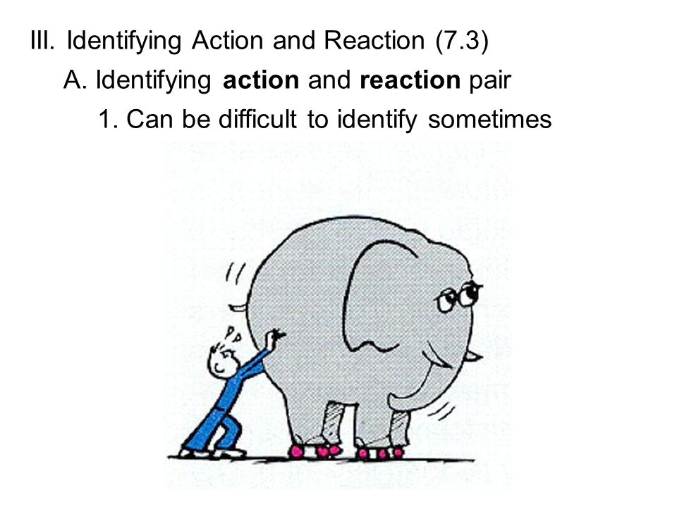 III. Identifying Action and Reaction (7.3) A. Identifying action and reaction pair 1. Can be difficult to identify sometimes