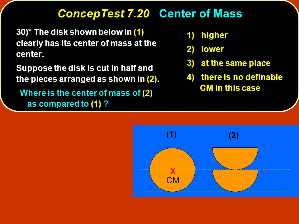 ConcepTest 7.20Center of Mass ConcepTest 7.20 Center of Mass (1) X CM (2) 1) higher 2) lower 3) at the same place 4) there is no definable CM in this case 30)* The disk shown below in (1) clearly has its center of mass at the center.