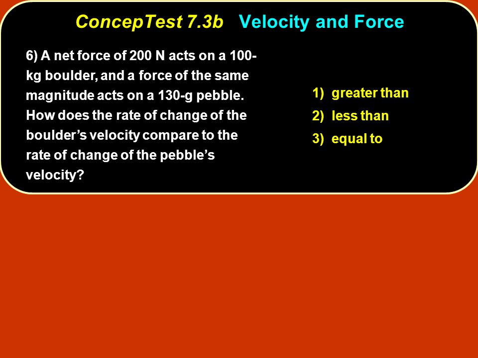 1) greater than 2) less than 3) equal to ConcepTest 7.3bVelocity and Force ConcepTest 7.3b Velocity and Force 6) A net force of 200 N acts on a 100- kg boulder, and a force of the same magnitude acts on a 130-g pebble.
