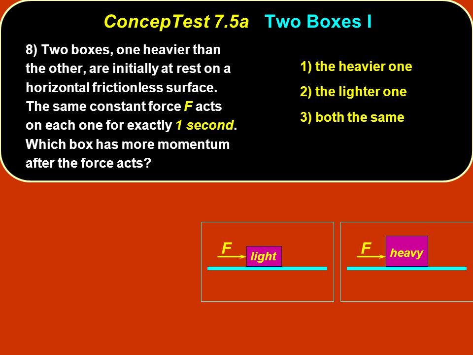 ConcepTest 7.5aTwo Boxes I ConcepTest 7.5a Two Boxes I FF light heavy 1) the heavier one 2) the lighter one 3) both the same 8) Two boxes, one heavier than the other, are initially at rest on a horizontal frictionless surface.
