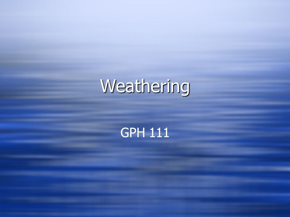 Weathering Game Plan: WEATHERING  What is WEATHERING and how does it fit within gemorphology.