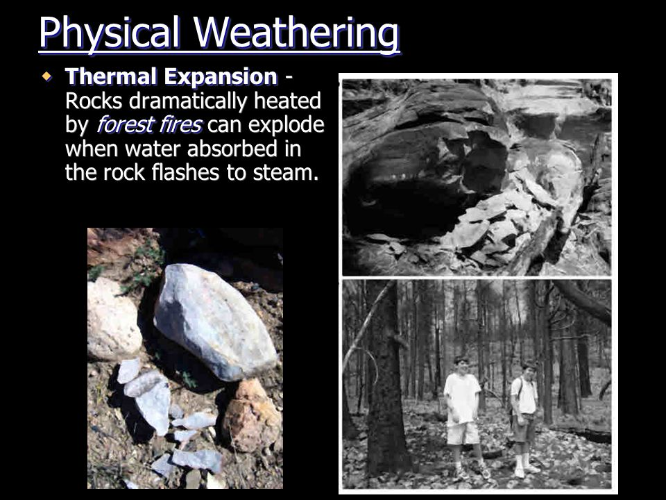 Physical Weathering lightning  Thermal Expansion - Rocks dramatically heated by lightning can explode when water absorbed in the rock flashes to steam.