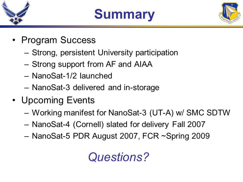Summary Program Success –Strong, persistent University participation –Strong support from AF and AIAA –NanoSat-1/2 launched –NanoSat-3 delivered and i
