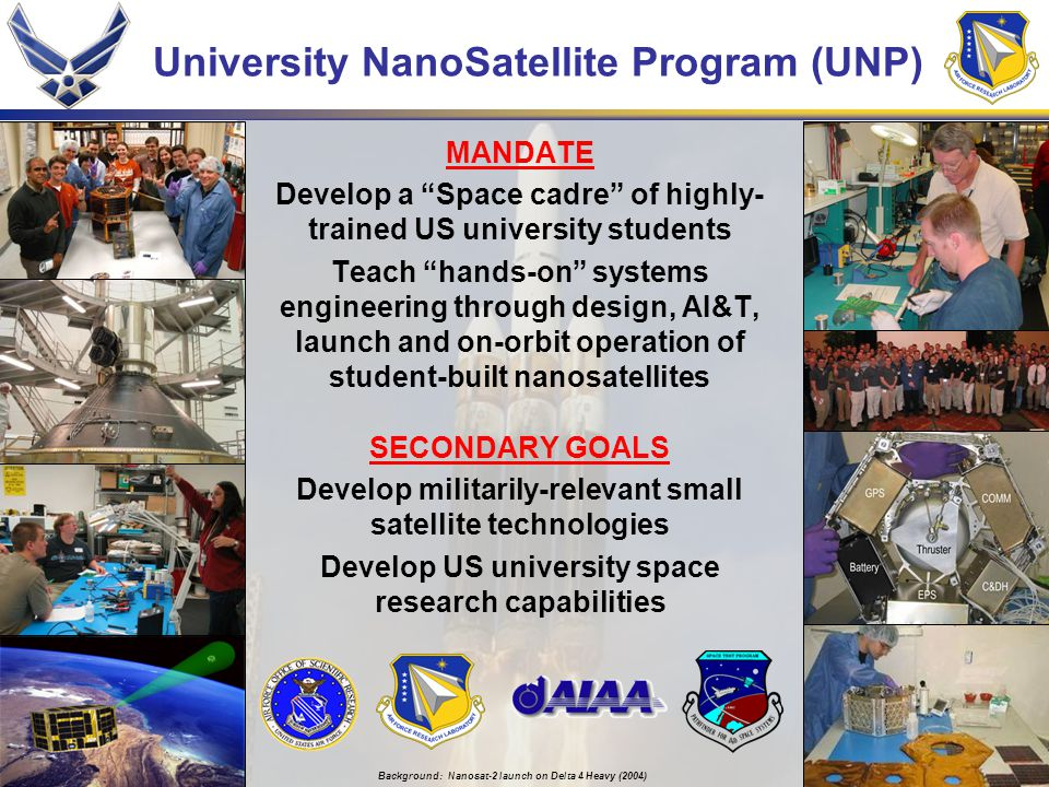 University NanoSatellite Program (UNP) MANDATE Develop a Space cadre of highly- trained US university students Teach hands-on systems engineering through design, AI&T, launch and on-orbit operation of student-built nanosatellites SECONDARY GOALS Develop militarily-relevant small satellite technologies Develop US university space research capabilities Background: Nanosat-2 launch on Delta 4 Heavy (2004)