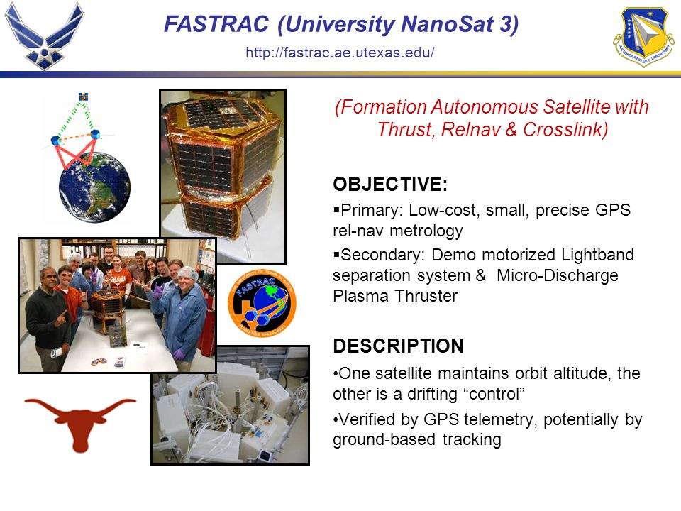FASTRAC (University NanoSat 3) (Formation Autonomous Satellite with Thrust, Relnav & Crosslink) OBJECTIVE:  Primary: Low-cost, small, precise GPS rel-nav metrology  Secondary: Demo motorized Lightband separation system & Micro-Discharge Plasma Thruster DESCRIPTION One satellite maintains orbit altitude, the other is a drifting control Verified by GPS telemetry, potentially by ground-based tracking http://fastrac.ae.utexas.edu/