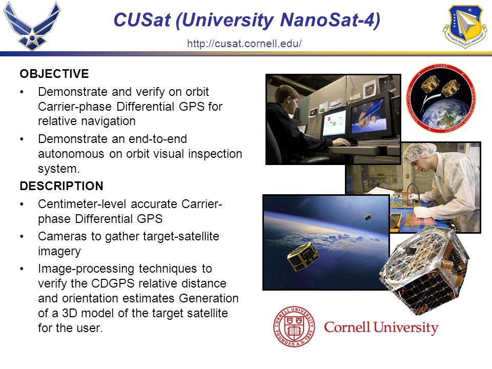 CUSat (University NanoSat-4) OBJECTIVE Demonstrate and verify on orbit Carrier-phase Differential GPS for relative navigation Demonstrate an end-to-end autonomous on orbit visual inspection system.