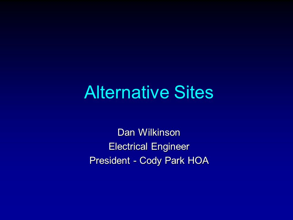 Alternative Sites Dan Wilkinson Electrical Engineer President - Cody Park HOA