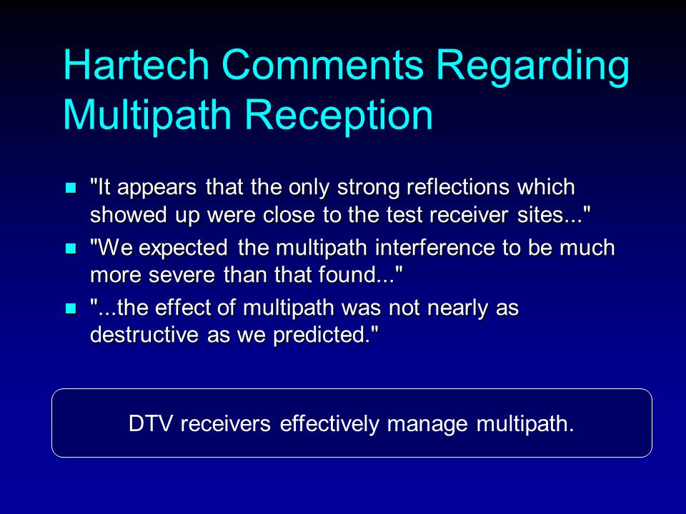 Hartech Comments Regarding Multipath Reception It appears that the only strong reflections which showed up were close to the test receiver sites... It appears that the only strong reflections which showed up were close to the test receiver sites... We expected the multipath interference to be much more severe than that found... We expected the multipath interference to be much more severe than that found... ...the effect of multipath was not nearly as destructive as we predicted. ...the effect of multipath was not nearly as destructive as we predicted. DTV receivers effectively manage multipath.