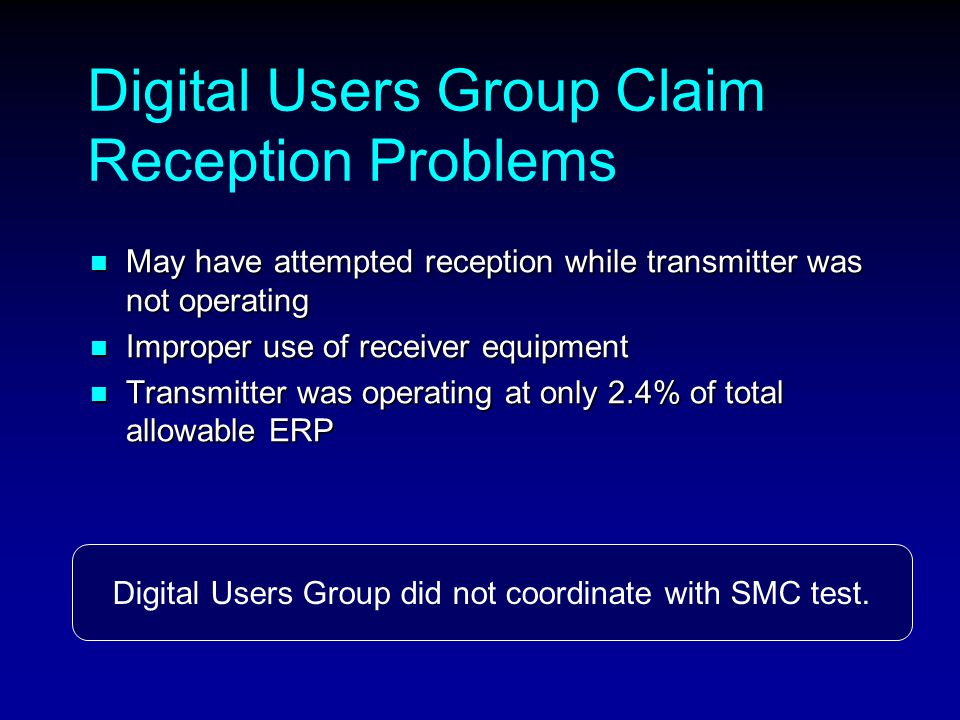 Digital Users Group Claim Reception Problems May have attempted reception while transmitter was not operating May have attempted reception while transmitter was not operating Improper use of receiver equipment Improper use of receiver equipment Transmitter was operating at only 2.4% of total allowable ERP Transmitter was operating at only 2.4% of total allowable ERP Digital Users Group did not coordinate with SMC test.