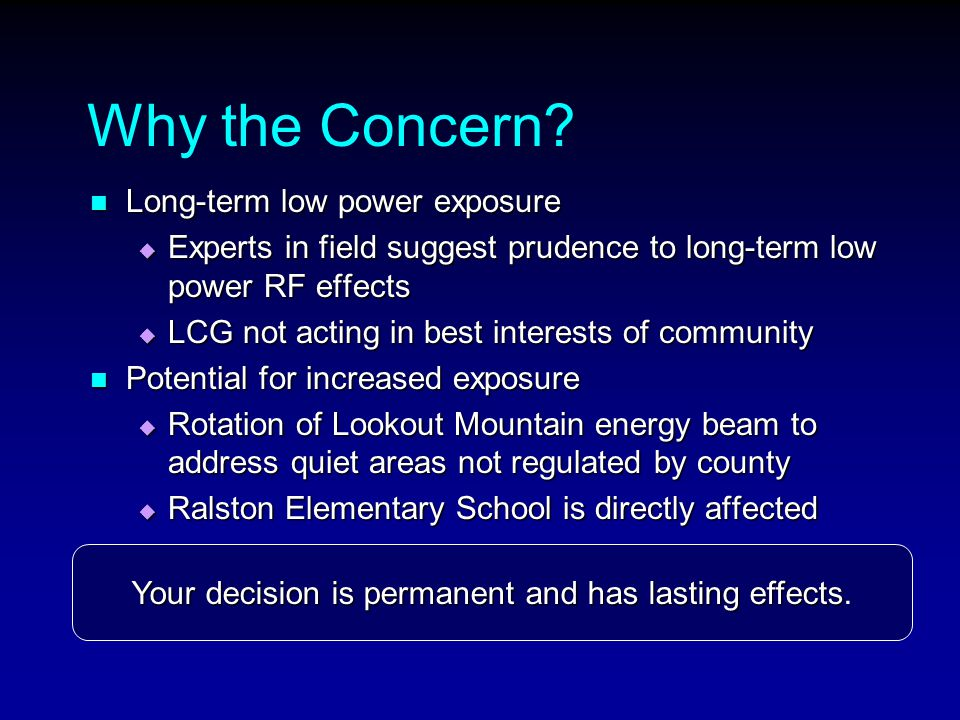 Why the Concern? Long-term low power exposure Long-term low power exposure  Experts in field suggest prudence to long-term low power RF effects  LCG