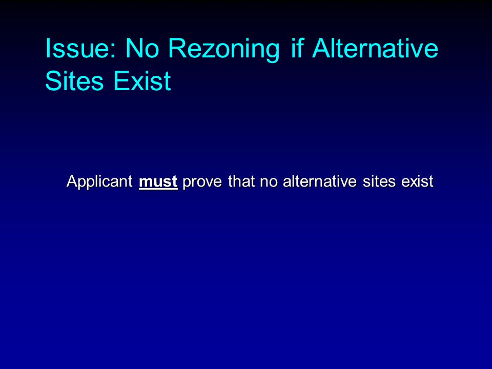 Issue: No Rezoning if Alternative Sites Exist Applicant must prove that no alternative sites exist