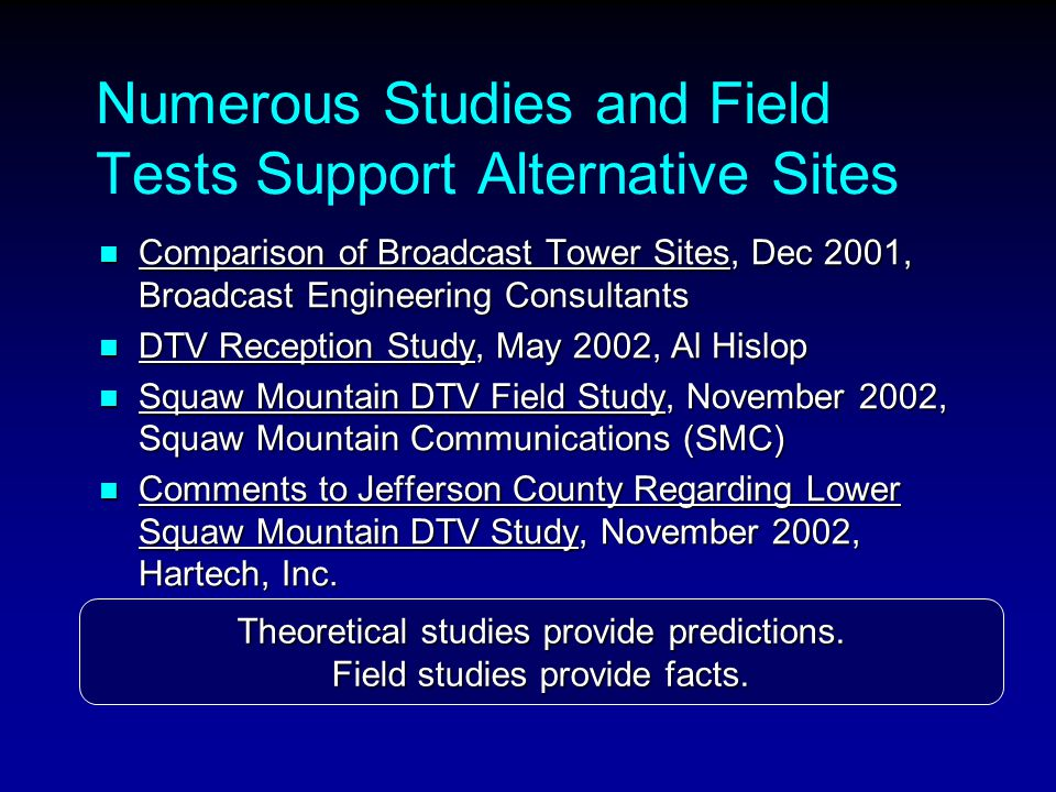 Numerous Studies and Field Tests Support Alternative Sites Comparison of Broadcast Tower Sites, Dec 2001, Broadcast Engineering Consultants Comparison of Broadcast Tower Sites, Dec 2001, Broadcast Engineering Consultants DTV Reception Study, May 2002, Al Hislop DTV Reception Study, May 2002, Al Hislop Squaw Mountain DTV Field Study, November 2002, Squaw Mountain Communications (SMC) Squaw Mountain DTV Field Study, November 2002, Squaw Mountain Communications (SMC) Comments to Jefferson County Regarding Lower Squaw Mountain DTV Study, November 2002, Hartech, Inc.