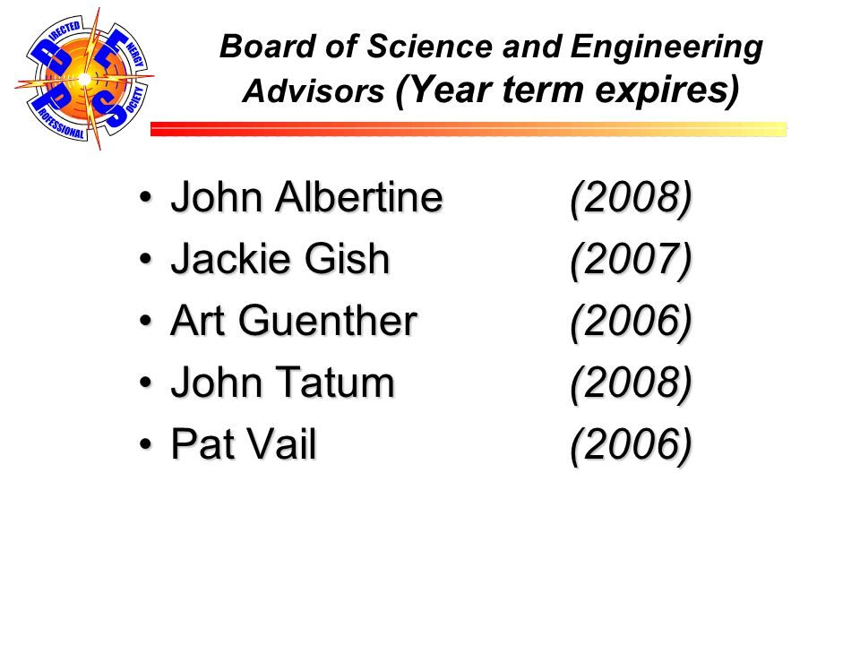 Board of Science and Engineering Advisors (Year term expires) John Albertine (2008)John Albertine (2008) Jackie Gish (2007)Jackie Gish (2007) Art Guenther (2006)Art Guenther (2006) John Tatum (2008)John Tatum (2008) Pat Vail (2006)Pat Vail (2006)