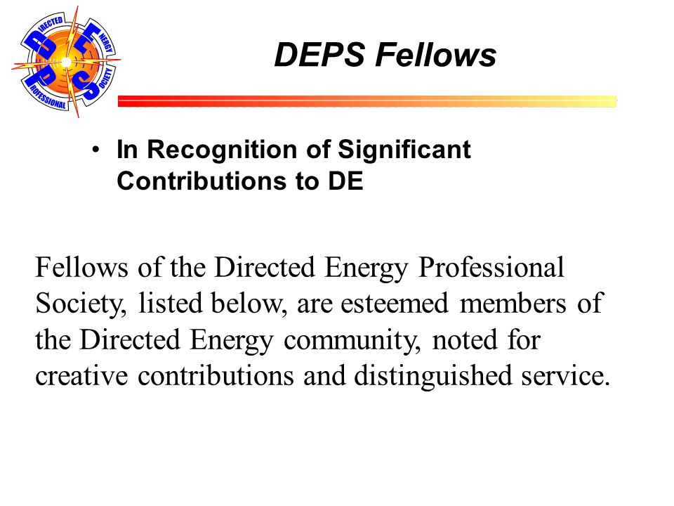 DEPS Fellows In Recognition of Significant Contributions to DE Fellows of the Directed Energy Professional Society, listed below, are esteemed members of the Directed Energy community, noted for creative contributions and distinguished service.