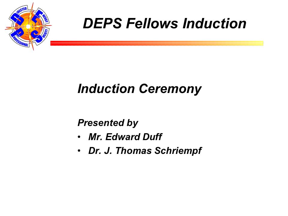 DEPS Fellows Induction Induction Ceremony Presented by Mr. Edward Duff Dr. J. Thomas Schriempf
