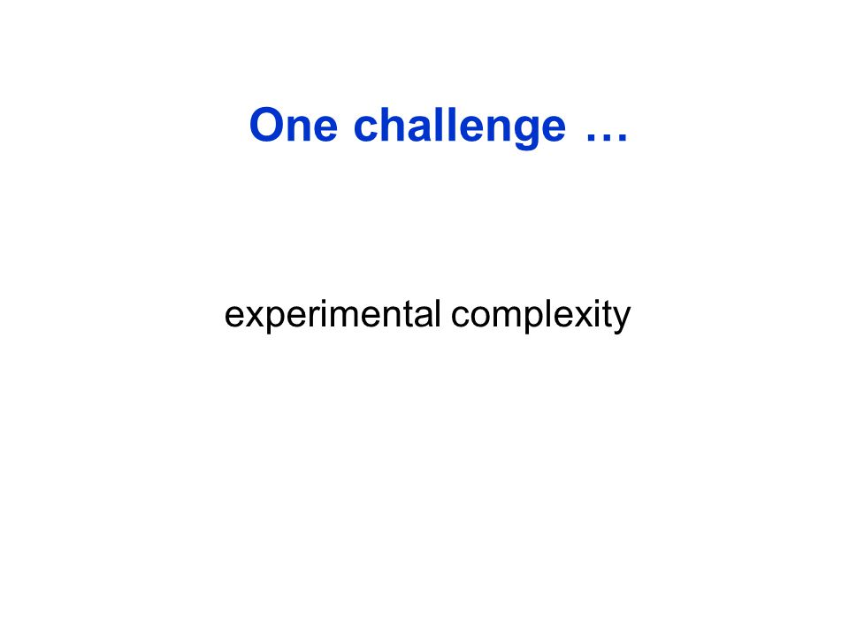 The real challenge One challenge … experimental complexity