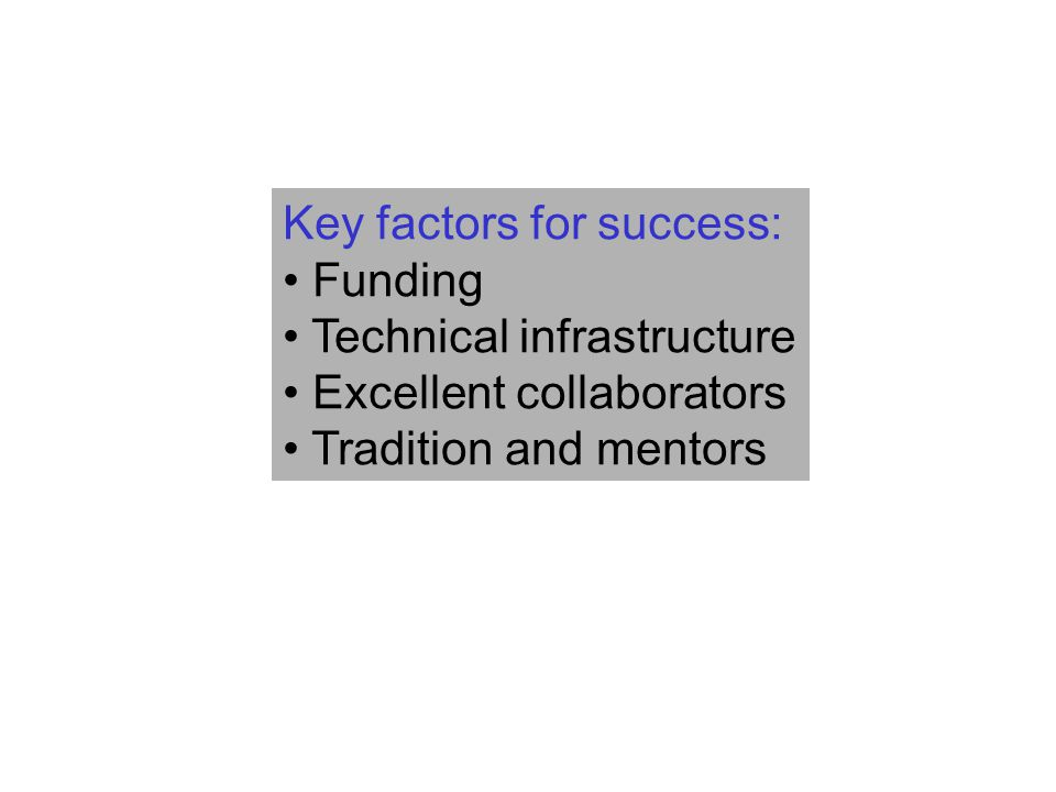 Key factors for success: Funding Technical infrastructure Excellent collaborators Tradition and mentors